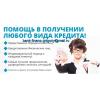 Помощь в получении любого вида кредита,  разрешение любых сложных ситуаций