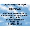 Покупаем акции Северсталь и любые другие акции по всей России