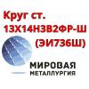 Круг сталь 13Х14Н3В2ФР (ЭИ736Ш)  купить цена
