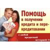 Помощь в кредите и перекредитовании  без визита в банк