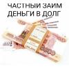 Помощь деньгами,  частный займ с любой кредитной историей